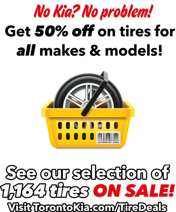 No Kia? No problem! Get 50% off on tires for all makes & models! See our selection of 1,164 tires on Sale! Visit TorontoKia.com/TireDeals