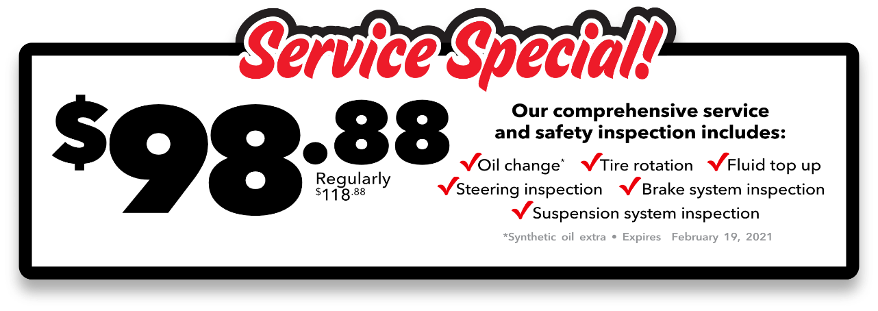 Service Special! Our comprehensive service and safety inspections includes: Oil change (Synthetic oil extra), Tire rotation, Fluid top up, Steering inspection, Brake system inspection, Suspension system inspection - $98.88 Regularly $118.88 - Expires February 19, 2020